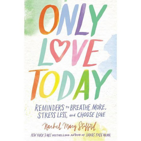 Only Love Today : Reminders to Breathe More, Stress Less, and Choose Love (Hardcover) (Rachel Macy - by Rachel Macy Stafford - image 1 of 1