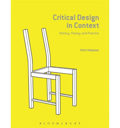 Critical Design in Context : History, Theory, and Practices (Hardcover) (Matt Malpass) - image 1 of 1
