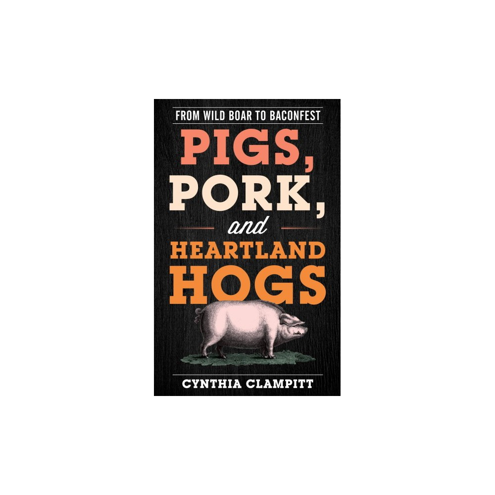Pigs, Pork, and Heartland Hogs : From Wild Boar to Baconfest - by Cynthia Clampitt (Hardcover)