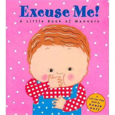 Excuse Me!: A Little Book of Manners - (Lift-The-Flap Book)by Karen Katz (Hardcover)