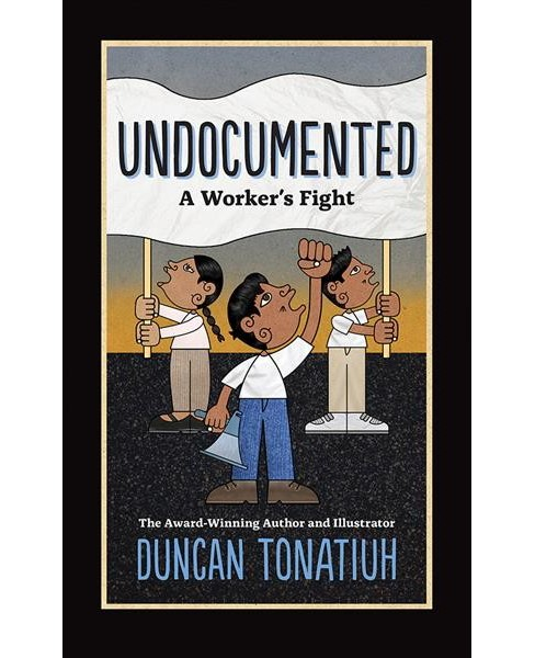 Undocumented : A Worker's Fight -  by Duncan Tonatiuh (Hardcover) - image 1 of 1