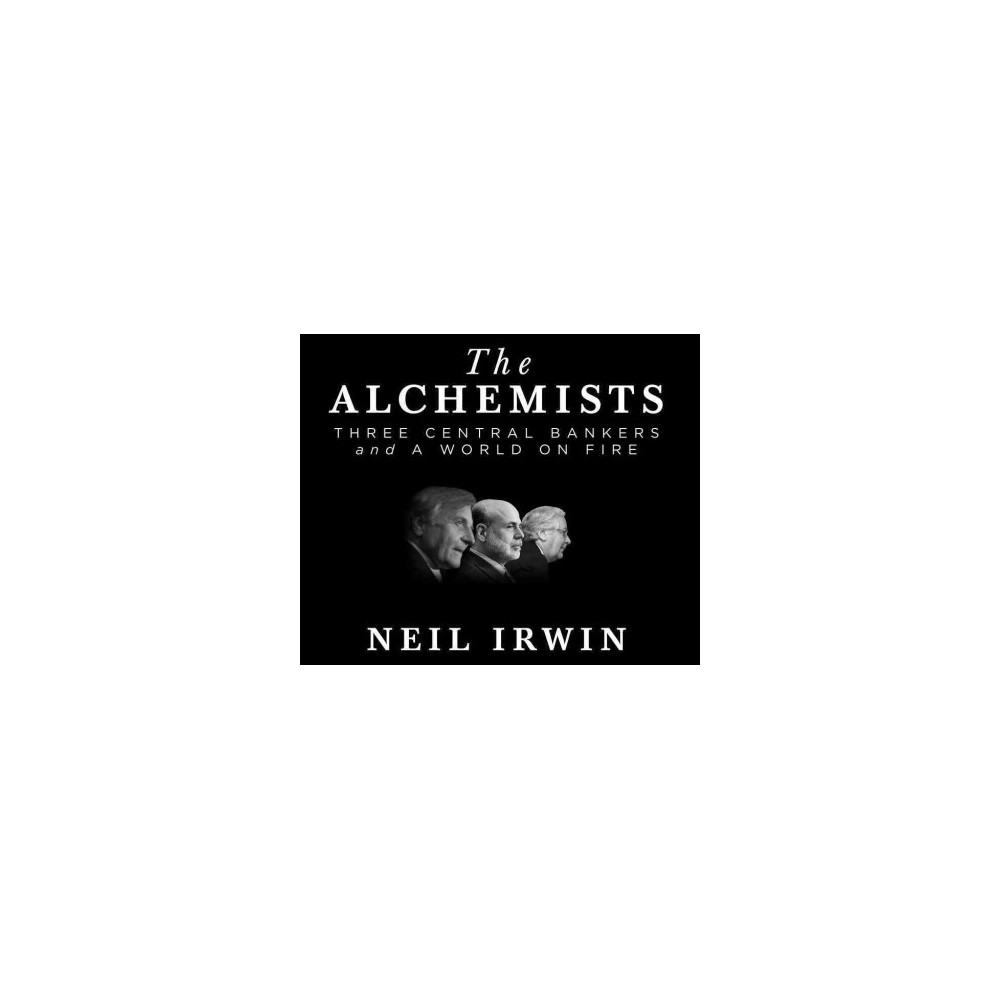 Alchemists : Three Central Bankers and a World on Fire (Unabridged) (CD/Spoken Word) (Neil Irwin)