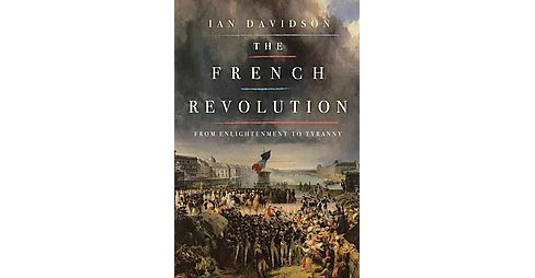 French Revolution : From Enlightenment to Tyranny (Hardcover) (Ian Davidson) - image 1 of 1