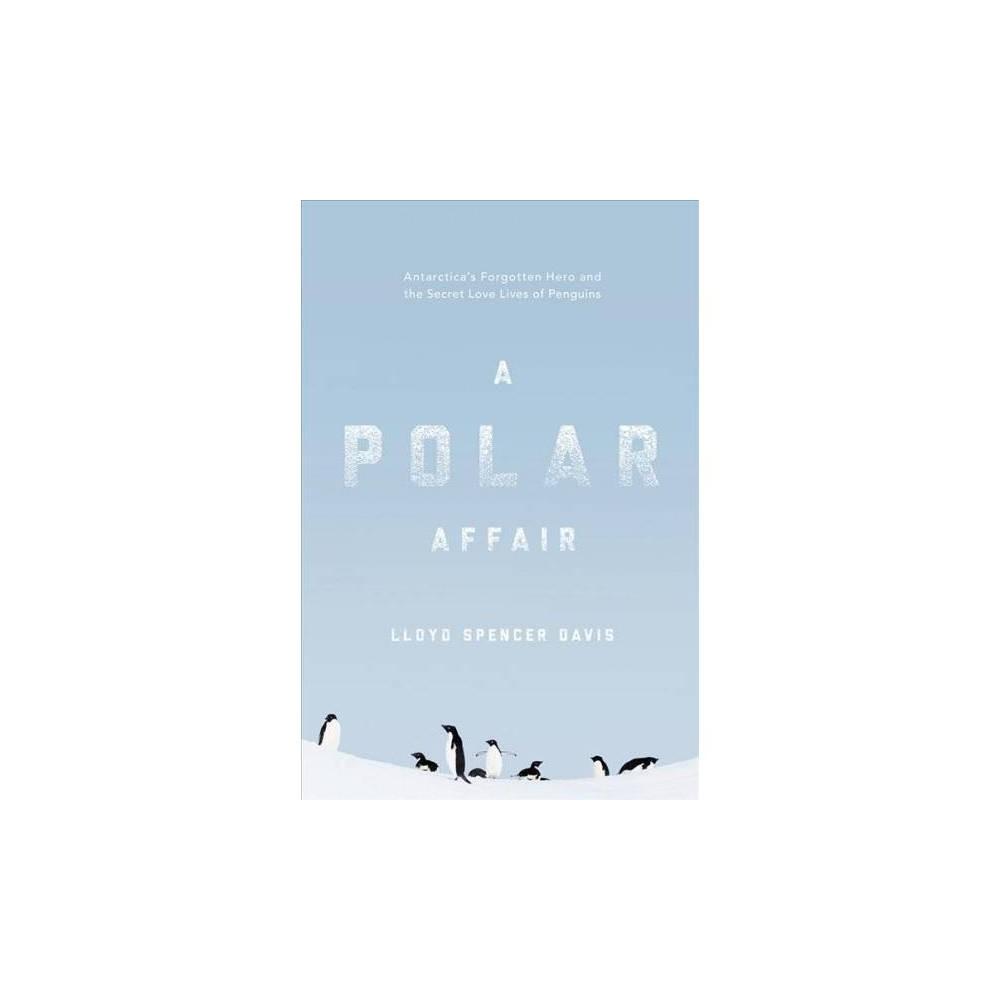 Polar Affair : Antarctica's Forgotten Hero and the Secret Love Lives of Penguins - (Hardcover)