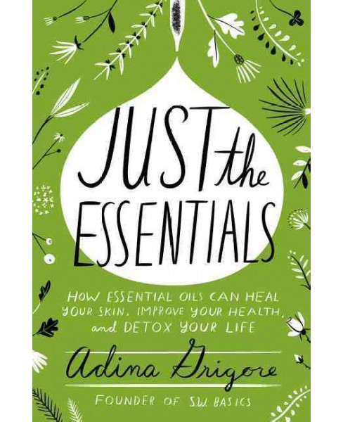 Just the Essentials : How Essential Oils Can Heal Your Skin, Improve Your Health, and Detox Your Life - image 1 of 1