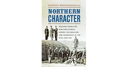 Northern Character : College-Educated New Englanders, Honor, Nationalism, and Leadership in the Civil - image 1 of 1