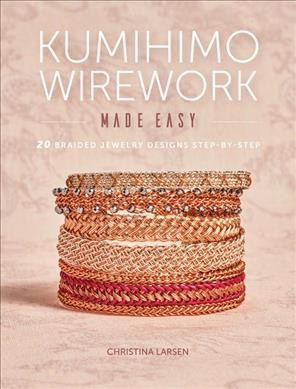 Kumihimo Wirework Made Easy 20 Braided Jewelry Designs Step By