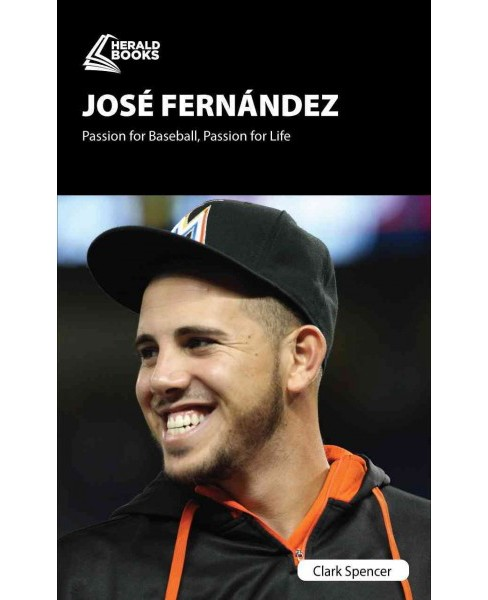 Jos Fernndez : Passion for Baseball, Passion for Life (Paperback) (Clark Spencer) - image 1 of 1