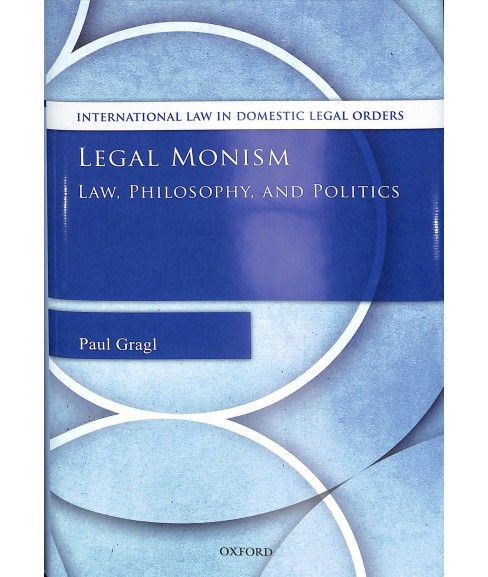 Legal Monism : Law, Philosophy, and Politics -  by Paul Gragl (Hardcover) - image 1 of 1