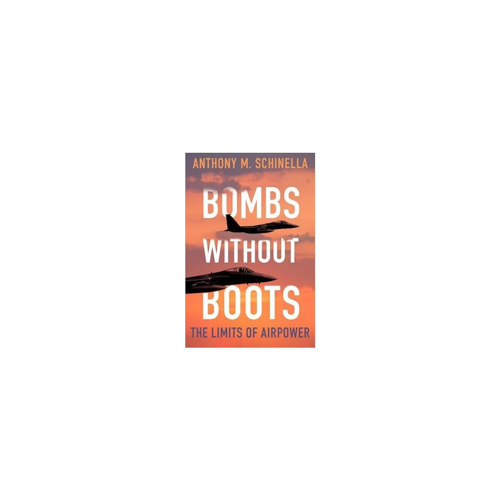 Bombs Without Boots : The Limits of Airpower - by Anthony M. Schinella (Paperback)