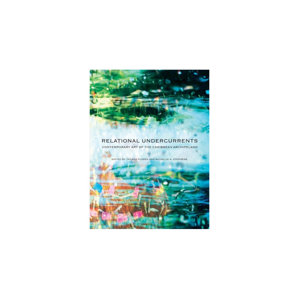 Relational Undercurrents : Contemporary Art of the Caribbean Archipelago - (Hardcover)