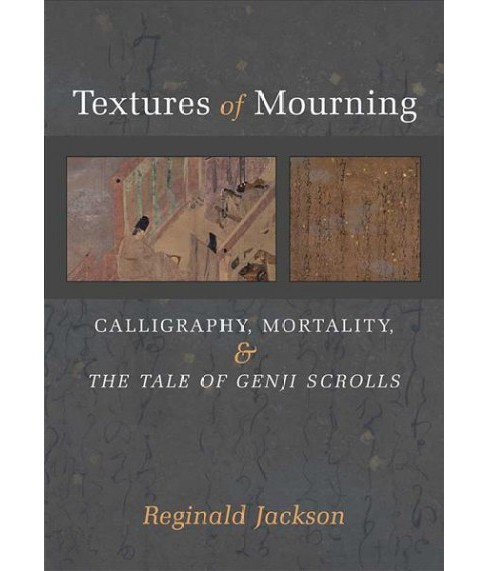 Textures of Mourning : Calligraphy, Mortality, and the Tale of Genji Scrolls -  (Hardcover) - image 1 of 1
