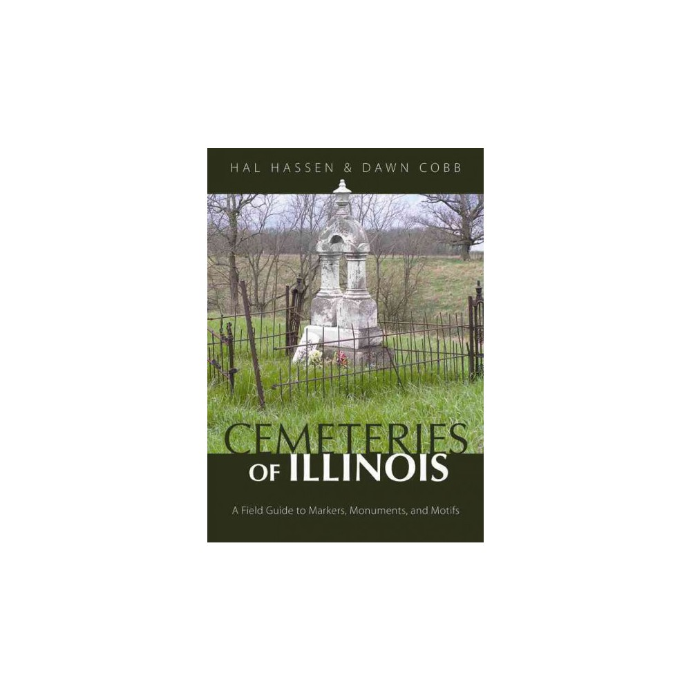 Cemeteries of Illinois : A Field Guide to Markers, Monuments, and Motifs (Paperback) (Hal Hassen & Dawn