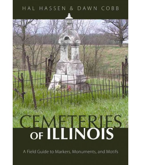 Cemeteries of Illinois : A Field Guide to Markers, Monuments, and Motifs (Paperback) (Hal Hassen & Dawn - image 1 of 1