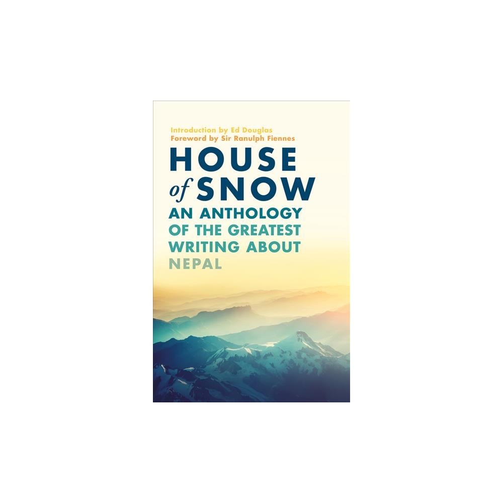 House of Snow : An Anthology of the Greatest Writing About Nepal - Reprint (Paperback)