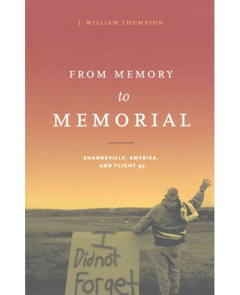 From Memory to Memorial : Shanksville, America, and Flight 93 (Paperback) (J. William Thompson) - image 1 of 1