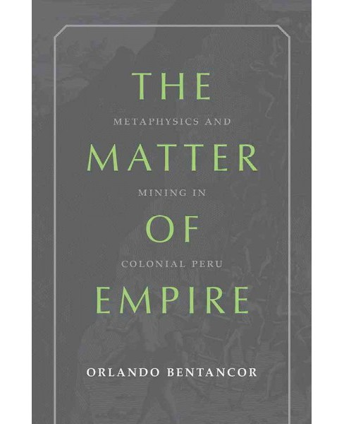 Matter of Empire : Metaphysics and Mining in Colonial Peru (Hardcover) (Orlando Bentancor) - image 1 of 1