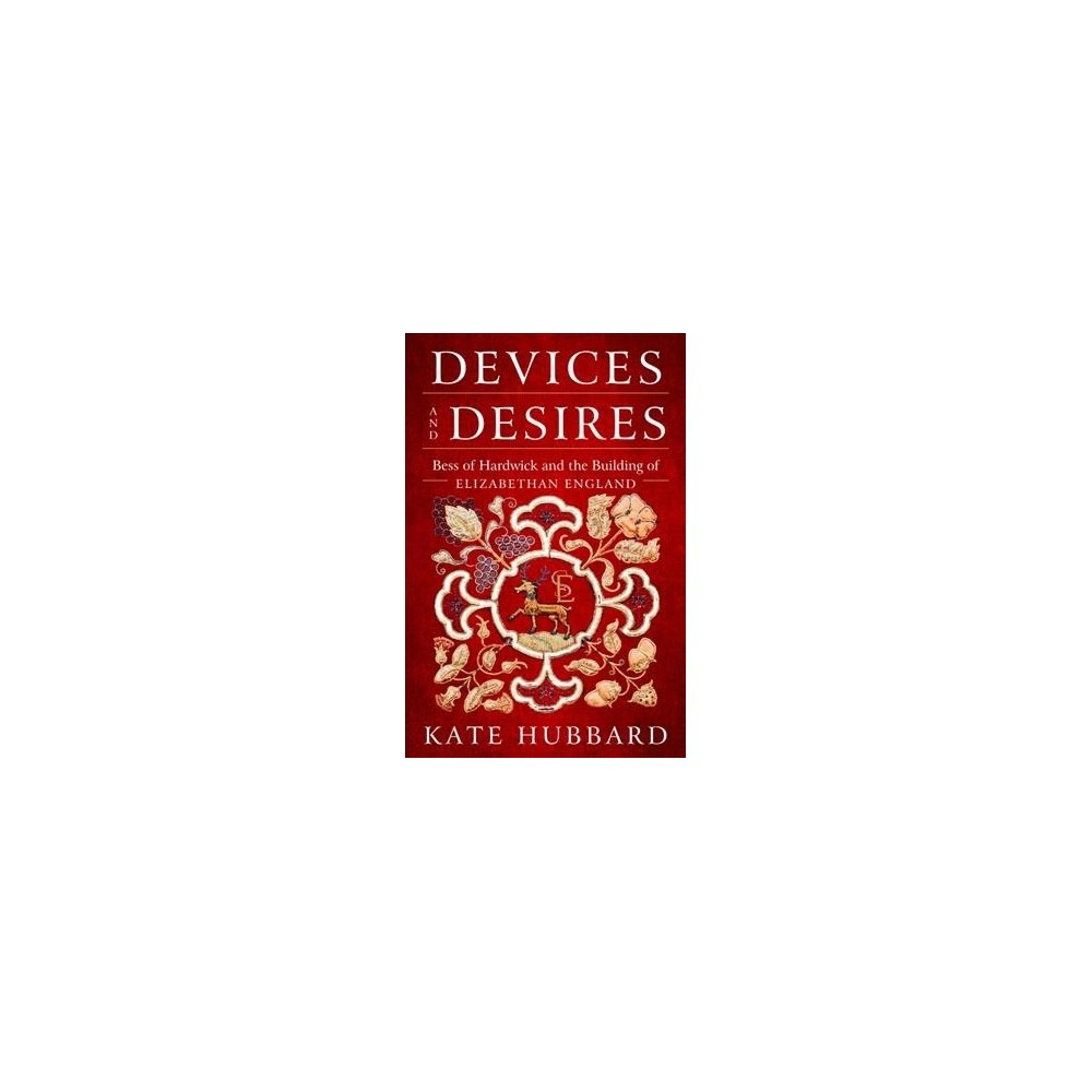 Devices and Desires : Bess of Hardwick and the Building of Elizabethan England - (Hardcover)