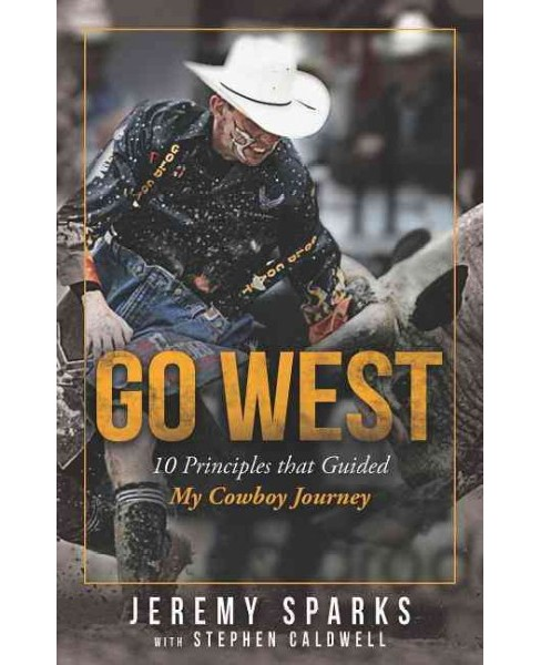Go West : 10 Principles That Guided My Cowboy Journey (Paperback) (Jeremy Sparks & Caldwell Stephen) - image 1 of 1