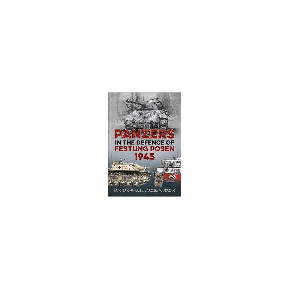 Panzers in the Defence of Festung Posen 1945 - by Maciej Karalus & Jaroslaw Jerzak (Paperback)