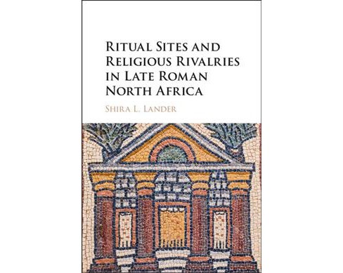 Ritual Sites and Religious Rivalries in Late Roman North Africa (Hardcover) (Shira L. Lander) - image 1 of 1