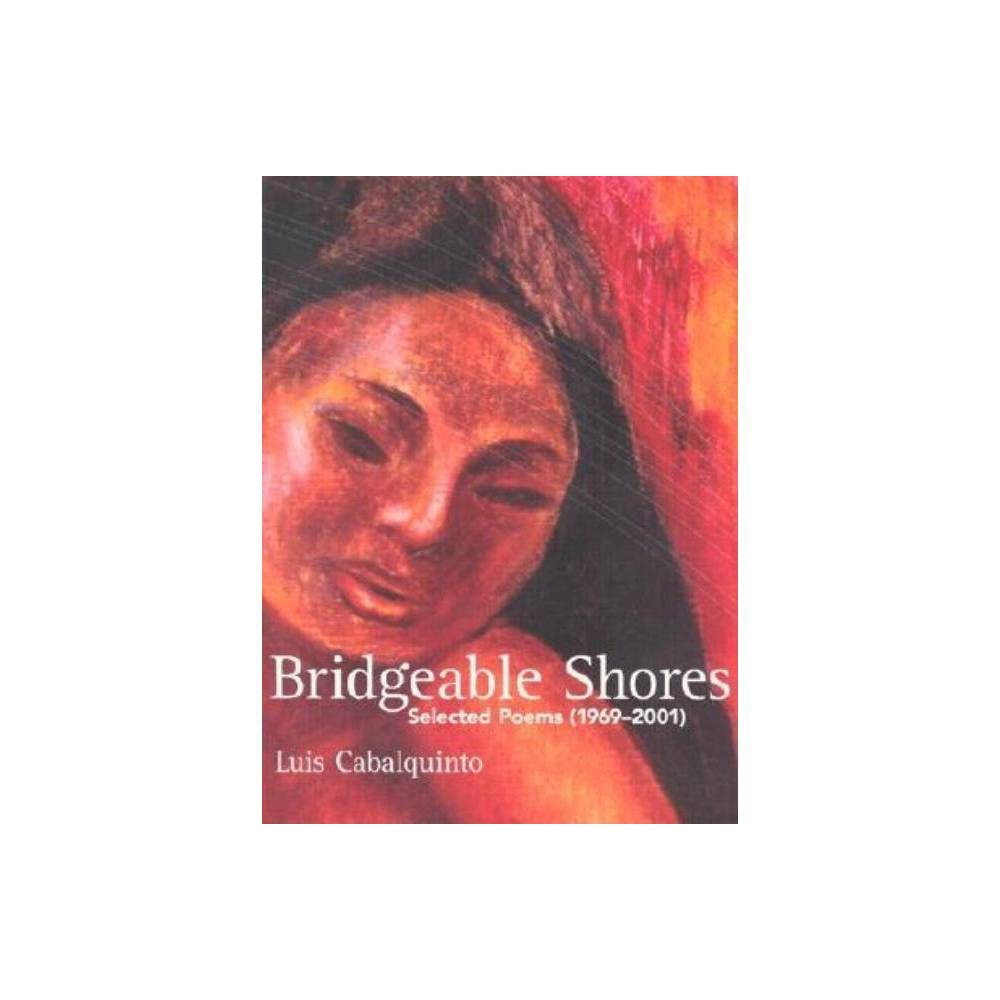 Bridgeable Shores - by Luis Cabalquinto (Paperback) Bridgeable Shores: Selected Poems and New (1969-2001) is the first U.S. publication of the work of the revered Filipino-American poet Luis Cabalquinto. This long overdue collection features the compassion, wisdom and well-being gained from the mulit-ethnic worlds the author inhabits. Comprising four sections in total, it is the first two that form the heart of the book:  Morningland,  which features poems inspired by the Philippines, and  Sun on Ice,  inspired by New York. By choosing this structure of two separate but  bridgeable  shores, Cabalquinto embodies the expatriate Filipino as poet and celebrates the possibility of crosscultural harmony.