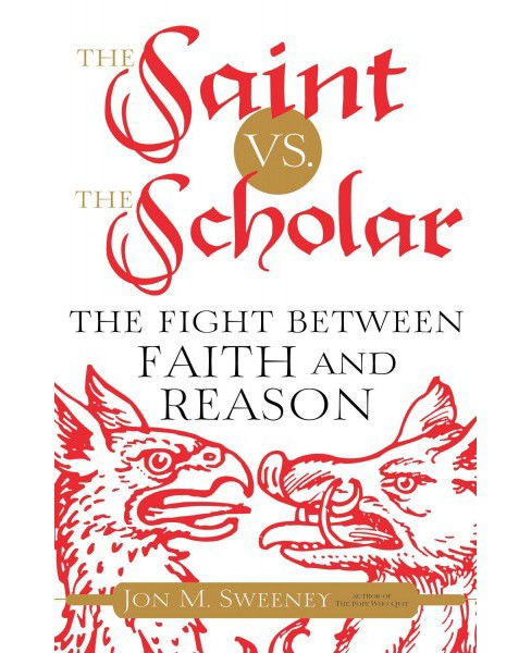 Saint vs. The Scholar : The Fight Between Faith and Reason (Hardcover) (Jon M. Sweeney) - image 1 of 1