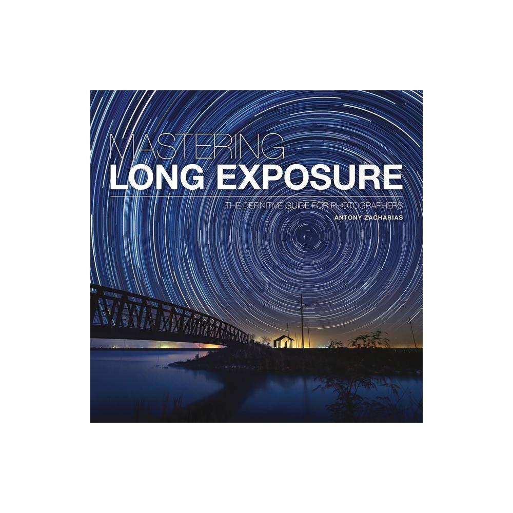 Mastering Long Exposure By Antony Zacharias Paperback