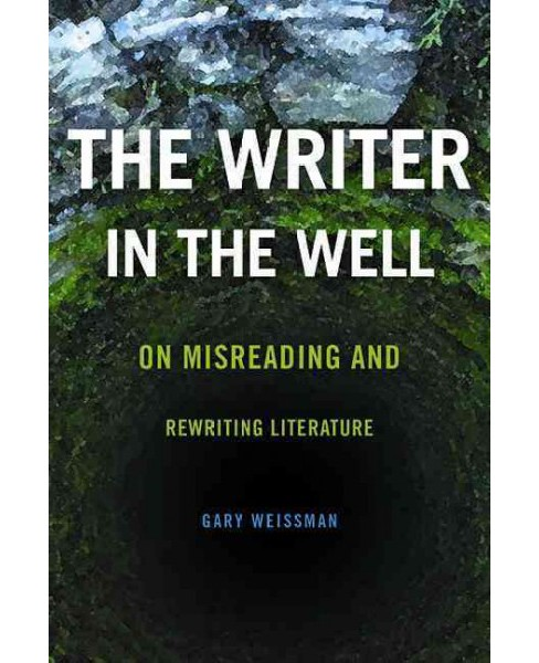 Writer in the Well : On Misreading and Rewriting Literature (Hardcover) (Gary Weissman) - image 1 of 1