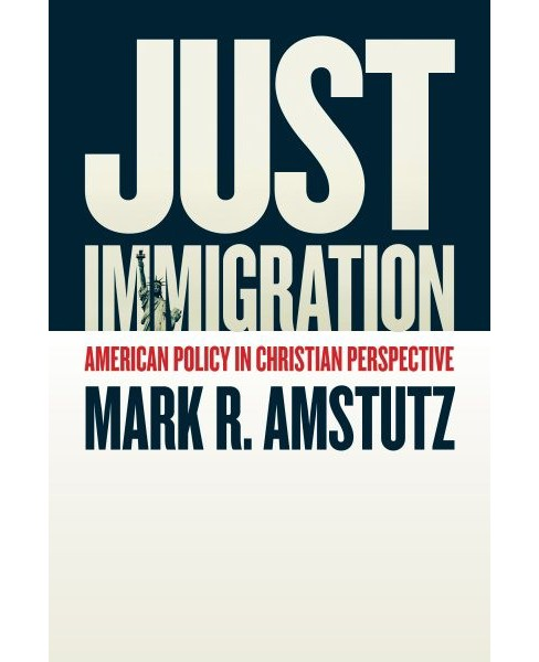 Just Immigration : American Policy in Christian Perspective -  by Mark R. Amstutz (Paperback) - image 1 of 1