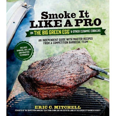 Smoke It Like a Pro on the Big Green Egg & Other Ceramic Cookers - by  Eric Mitchell (Paperback)