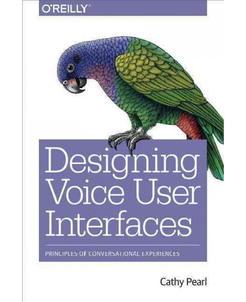 Designing Voice User Interfaces : Principles of Conversational Experiences (Paperback) (Cathy Pearl) - image 1 of 1