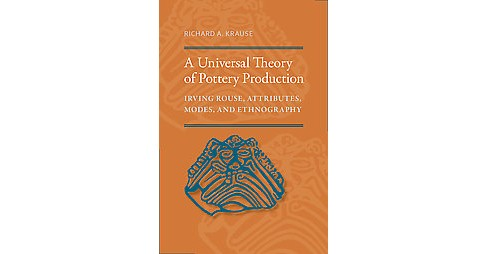 Universal Theory of Pottery Production : Irving Rouse, Attributes, Modes, and Ethnography (Hardcover) - image 1 of 1