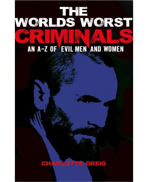 World's Worst Criminals : An A-Z of Evil Men and Women (Paperback) (Charlotte Grieg) - image 1 of 1