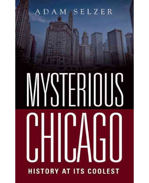 Mysterious Chicago : History at Its Coolest (Paperback) (Adam Selzer) - image 1 of 1