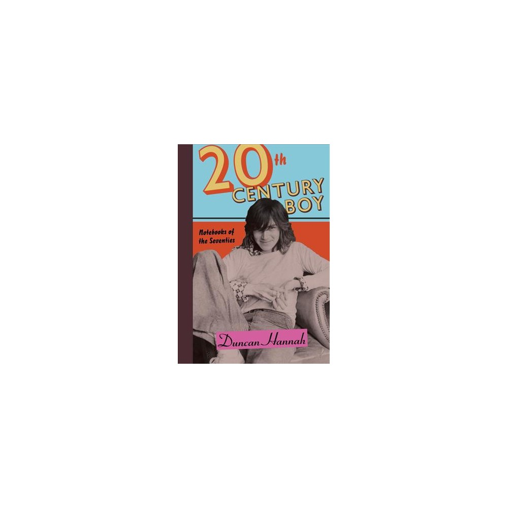 20th Century Boy : Notebooks of the Seventies - by Duncan Hannah (Hardcover)