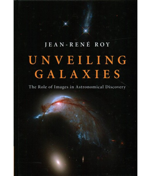 Unveiling Galaxies : The Role of Images in Astronomical Discovery -  by Jean-rene Roy (Hardcover) - image 1 of 1