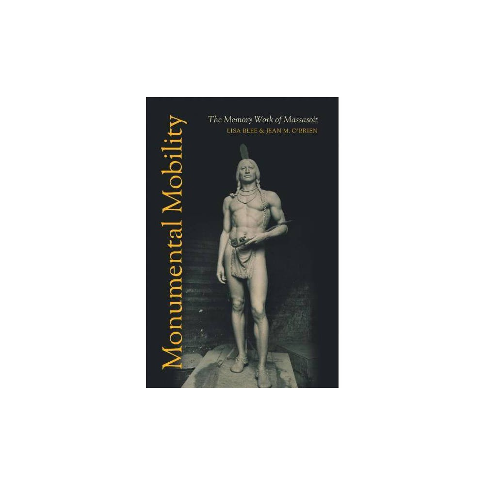 Monumental Mobility : The Memory Work of Massasoit - by Lisa Blee & Jean M. O'Brien (Hardcover)