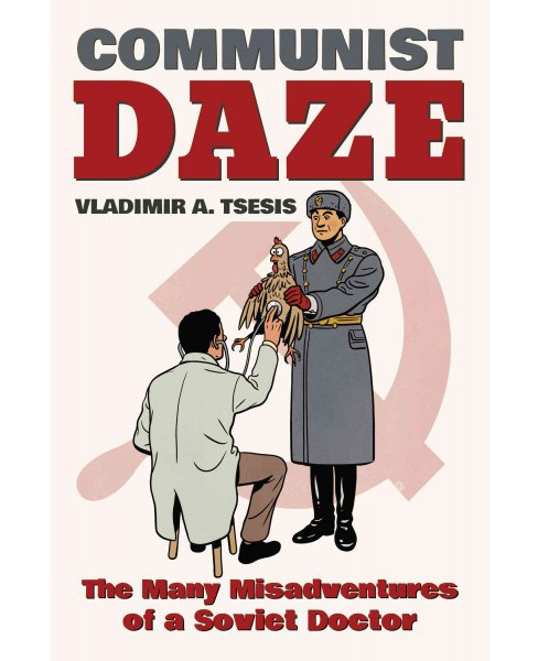 Communist Daze : The Many Misadventures of a Soviet Doctor (Hardcover) (Vladimir A. Tsesis) - image 1 of 1