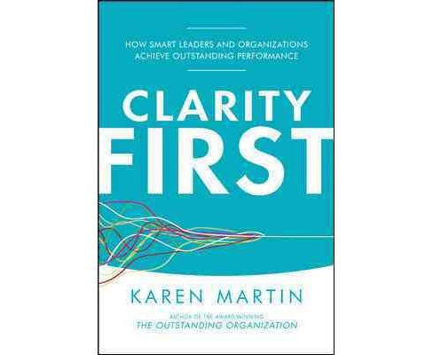 Clarity First : How Smart Leaders and Organizations Achieve Outstanding Performance -  (Hardcover) - image 1 of 1
