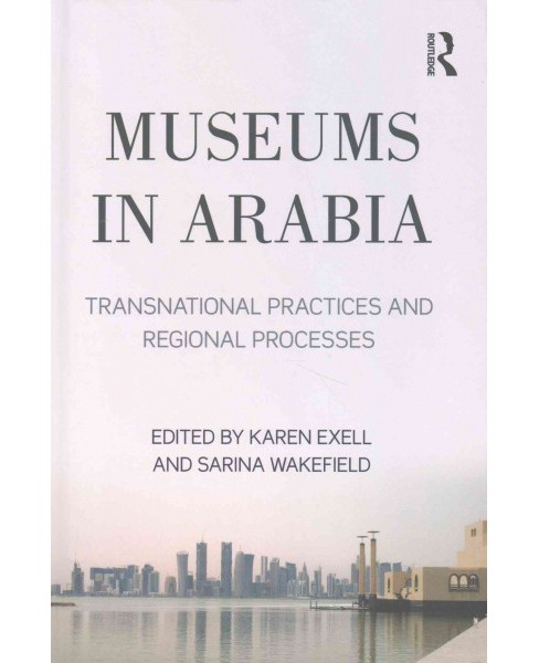 Museums in Arabia : Transnational Practices and Regional Processes (Hardcover) - image 1 of 1