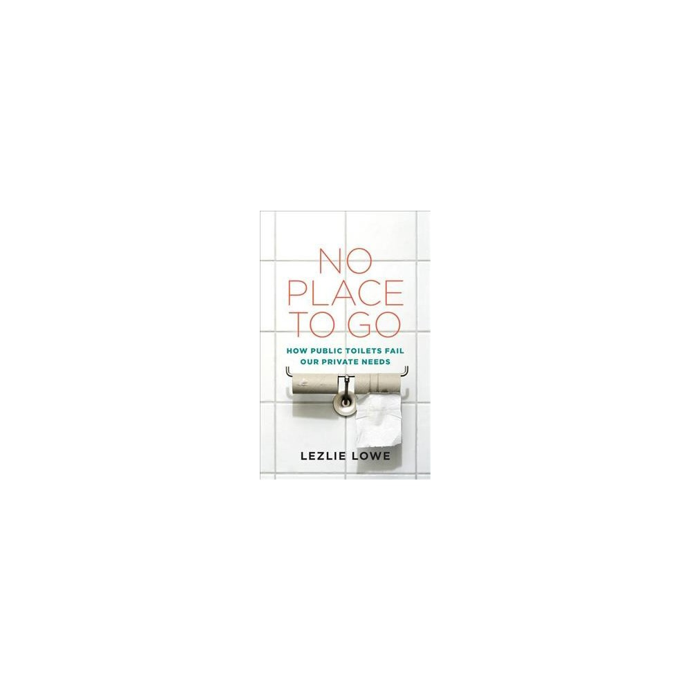 No Place to Go : How Public Toilets Fail Our Private Needs - by Lezlie Lowe (Paperback)