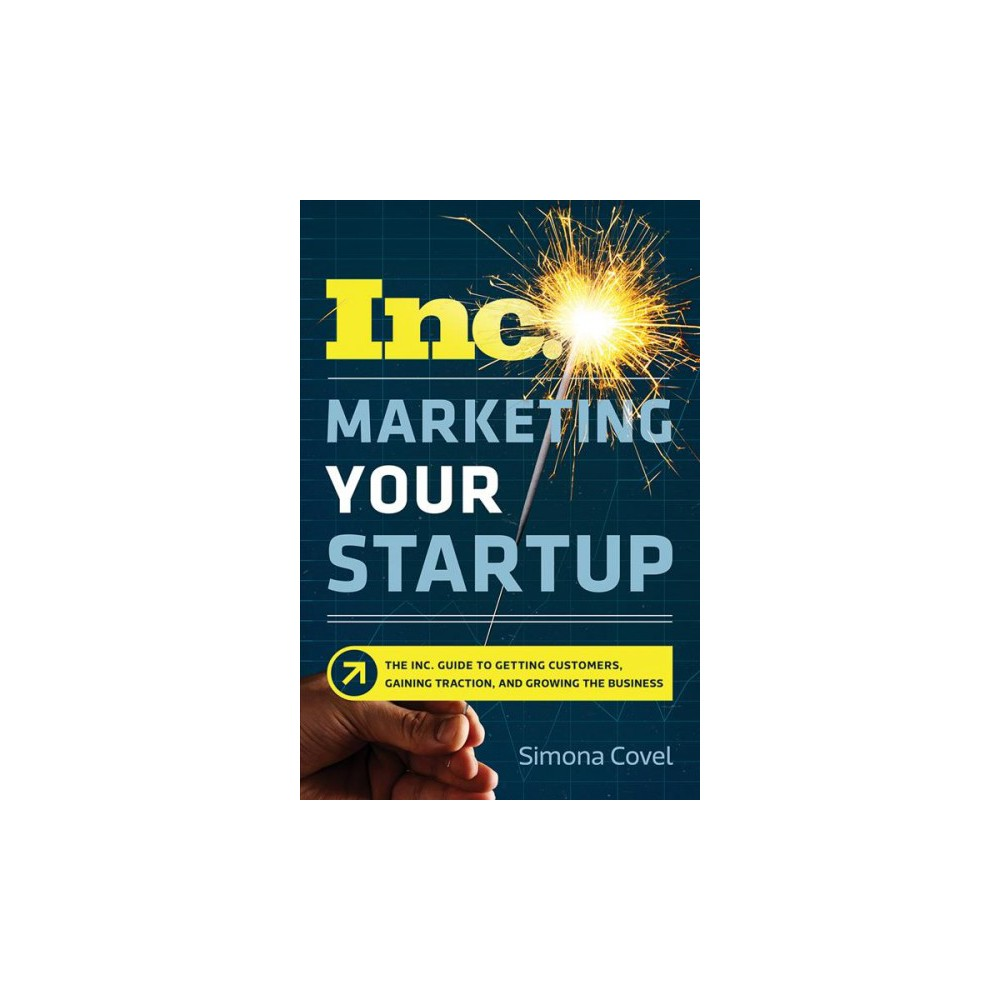 Marketing Your Startup : The Inc. Guide to Getting Customers, Gaining Traction, and Growing Your