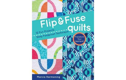 Flip & Fuse Quilts : 12 Fun Projects, Easy Foolproof Technique, Transform Your Appliqué! - image 1 of 1