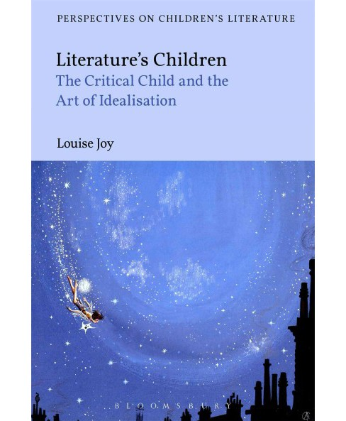 Literature's Children : The Critical Child and the Art of Idealization -  by Louise Joy (Hardcover) - image 1 of 1