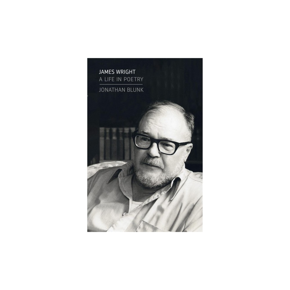 James Wright : A Life in Poetry - by Jonathan Blunk (Hardcover)