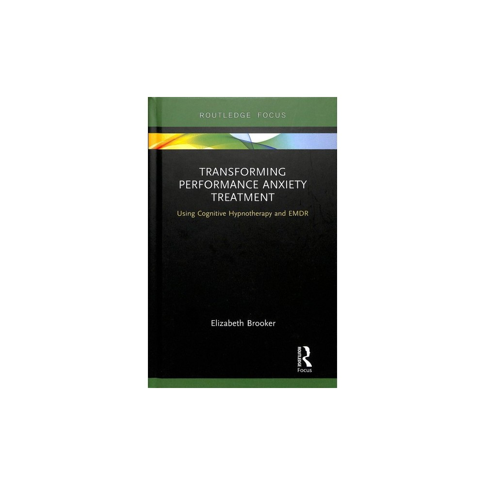 Transforming Performance Anxiety Treatment : Using Cognitive Hypnotherapy and Emdr - (Hardcover)