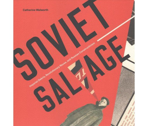 Soviet Salvage : Imperial Debris, Revolutionary Reuse, and Russian Constructivism -  (Hardcover) - image 1 of 1