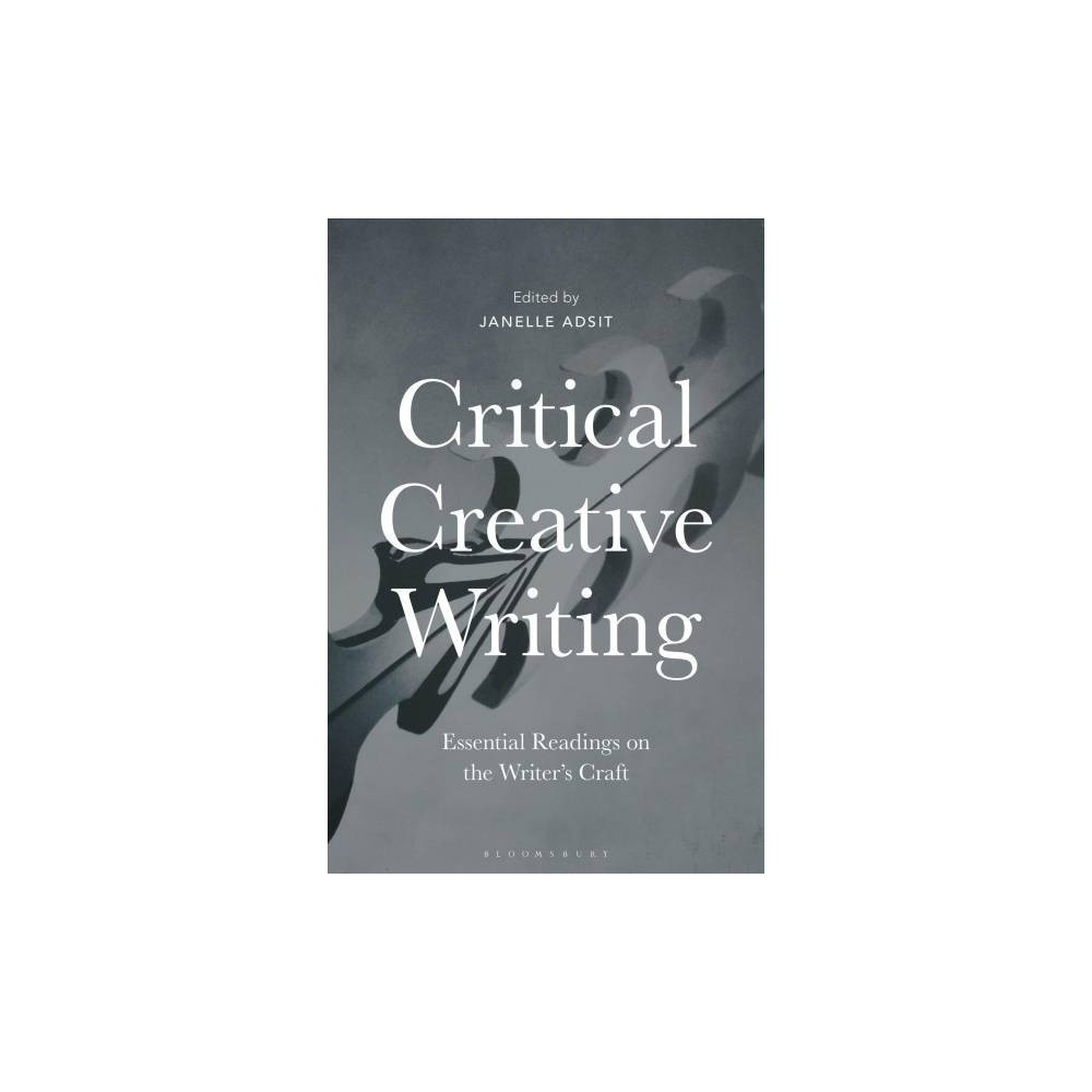 Critical Creative Writing : Essential Readings on the Writer's Craft - (Paperback)