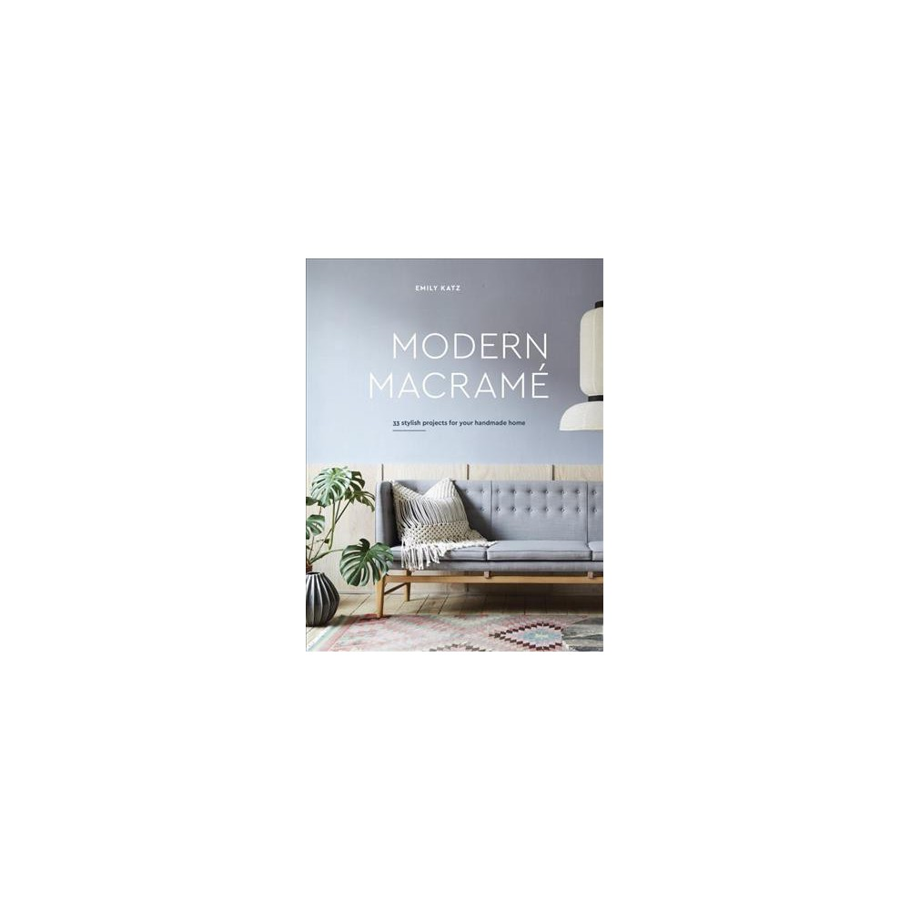 Modern Macrame : 33 Stylish Projects for Your Handmade Home - by Emily Katz (Hardcover)
